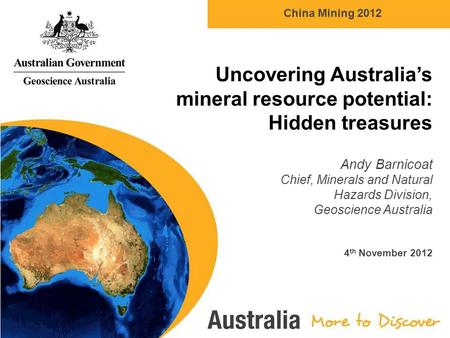 China Mining 2012 Uncovering Australia's <strong>mineral</strong> <strong>resource</strong> potential: Hidden treasures Andy Barnicoat Chief, <strong>Minerals</strong> <strong>and</strong> Natural Hazards Division, Geoscience.