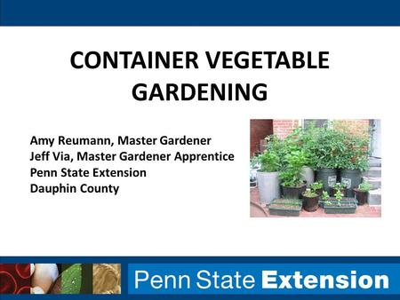 CONTAINER VEGETABLE GARDENING Amy Reumann, Master Gardener Jeff Via, Master Gardener Apprentice Penn State Extension Dauphin County.