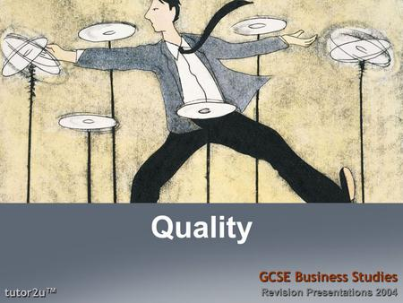 Tutor2u ™ GCSE Business Studies Revision Presentations 2004 Quality.