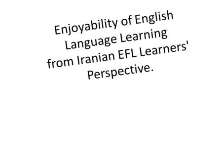 Enjoyability of English Language Learning from Iranian EFL Learners' Perspective.