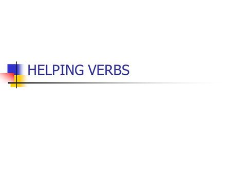 HELPING VERBS. Helping Verb- Is a verb that comes before the main verb and adds to its meaning. Example: had jumped Had= helping verb, Jumped= main verb.