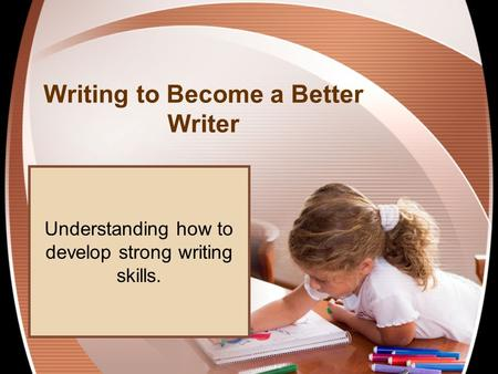 Writing to Become a Better Writer Understanding how to develop strong writing skills.