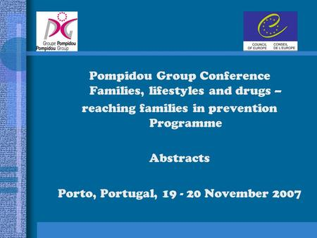 Pompidou Group Conference Families, lifestyles and drugs – reaching families in prevention Programme Abstracts Porto, Portugal, 19 - 20 November 2007.
