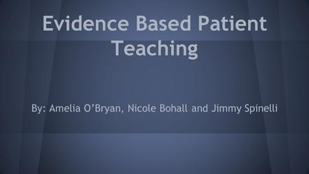Evidence Based Patient Teaching By: Amelia O'Bryan, Nicole Bohall and Jimmy Spinelli.