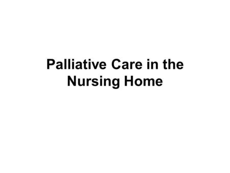 Palliative Care in the Nursing Home. Objectives Develop an awareness of how a palliative care environment can be created. Recognize the need for changes.