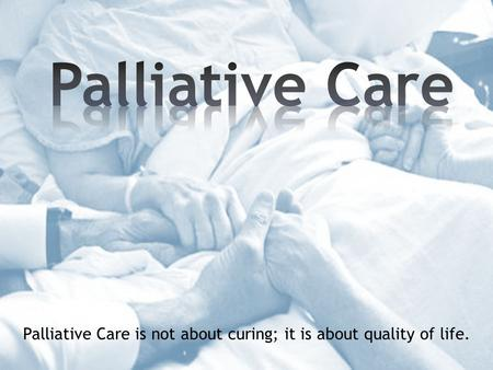 Palliative Care is not about curing; it is about quality of life.
