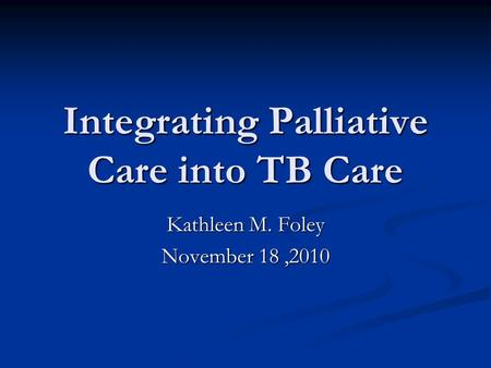 Integrating Palliative Care into TB Care Kathleen M. Foley November 18,2010.