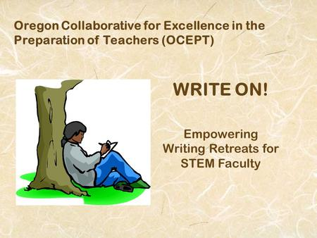 Oregon Collaborative for Excellence in the Preparation of Teachers (OCEPT) WRITE ON! Empowering Writing Retreats for STEM Faculty.