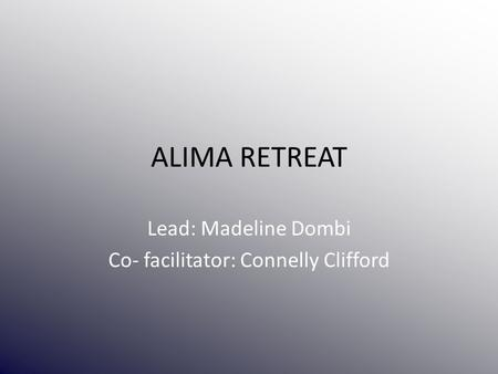 ALIMA RETREAT Lead: Madeline Dombi Co- facilitator: Connelly Clifford.