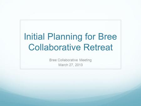 Initial Planning for Bree Collaborative Retreat Bree Collaborative Meeting March 27, 2013.