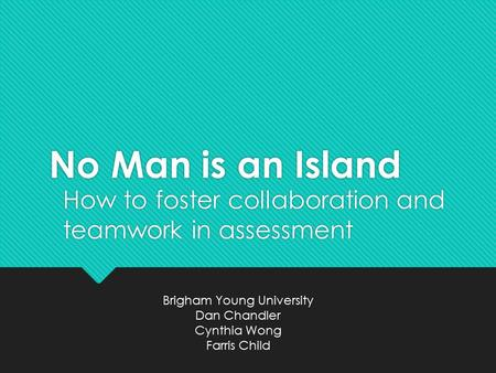 No Man is an Island How to foster collaboration and teamwork in assessment Brigham Young University Dan Chandler Cynthia Wong Farris Child.