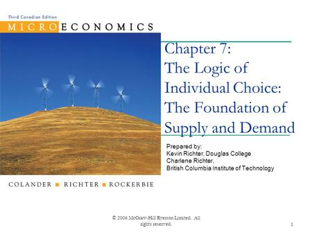 © 2006 McGraw-Hill Ryerson Limited. All rights reserved.1 Chapter 7: The Logic of Individual Choice: The Foundation of Supply and Demand Prepared by: Kevin.