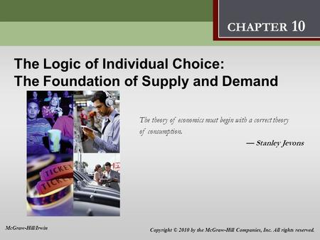 The Logic of Individual Choice: The Foundation of Supply and Demand 10 The Logic of Individual Choice: The Foundation of Supply and Demand The theory of.