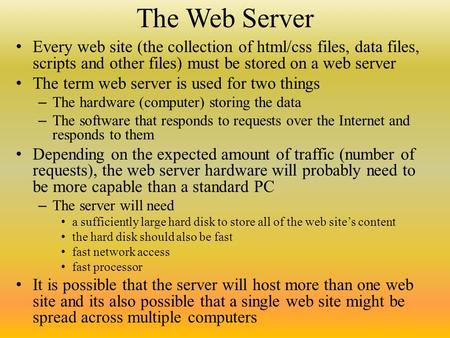 The Web Server Every web site (the collection of html/css files, data files, scripts and other files) must be stored on a web server The term web server.
