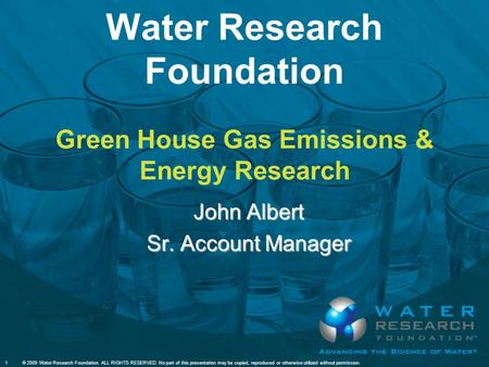 Water Research Foundation Green House Gas Emissions & Energy Research John Albert Sr. Account Manager 1© 2009 Water Research Foundation. ALL RIGHTS RESERVED.