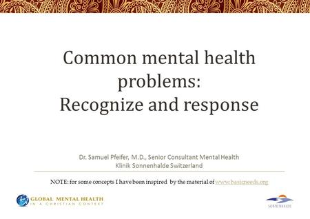 Common mental health problems: Recognize and response Dr. Samuel Pfeifer, M.D., Senior Consultant Mental Health Klinik Sonnenhalde Switzerland NOTE: for.
