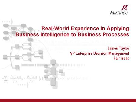 Real-World Experience in Applying Business Intelligence to Business Processes James Taylor VP Enterprise Decision Management Fair Isaac.