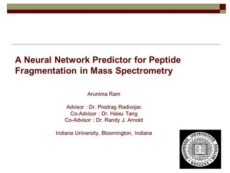 A Neural Network Predictor for Peptide Fragmentation in Mass Spectrometry Arunima Ram Advisor : Dr. Predrag Radivojac Co-Advisor : Dr. Haixu Tang Co-Advisor.