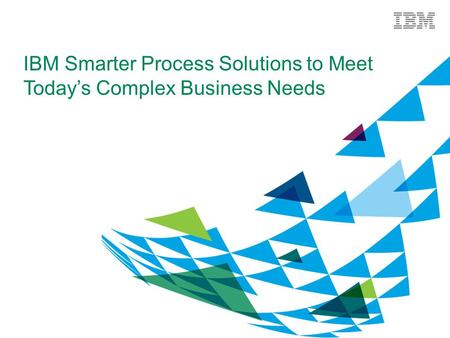 IBM Smarter Process Solutions to Meet Today's Complex Business Needs.