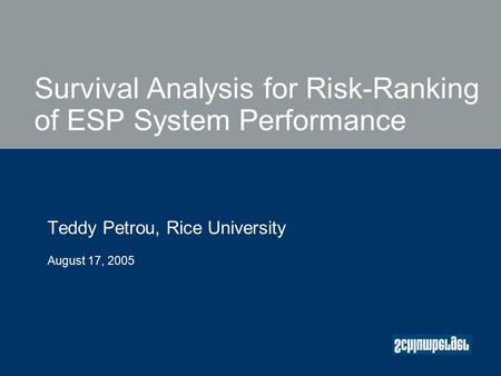 Survival Analysis for Risk-Ranking of ESP System Performance Teddy Petrou, Rice University August 17, 2005.