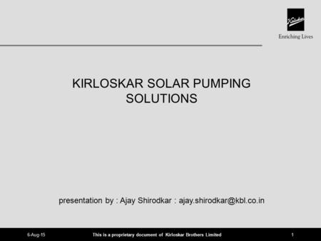 This is a proprietary document of Kirloskar Brothers Limited 6-Aug-151 KIRLOSKAR SOLAR PUMPING SOLUTIONS presentation by : Ajay Shirodkar :
