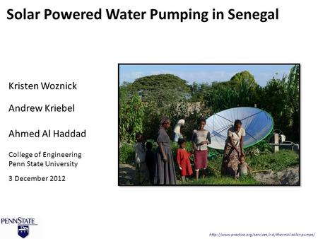 Kristen Woznick Andrew Kriebel Ahmed Al Haddad College of Engineering Penn State University 3 December 2012 Solar Powered Water Pumping in Senegal