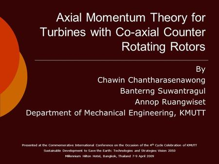 Axial Momentum Theory for Turbines with Co-axial Counter Rotating Rotors By Chawin Chantharasenawong Banterng Suwantragul Annop Ruangwiset Department of.