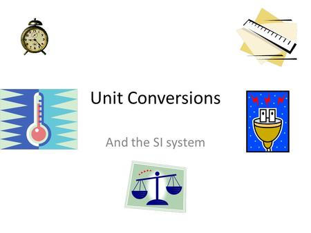 Unit Conversions And the SI system. Unit Conversion Conversions are part of daily life Hours worked → $ on paycheck Travel distance → Minutes of driving.
