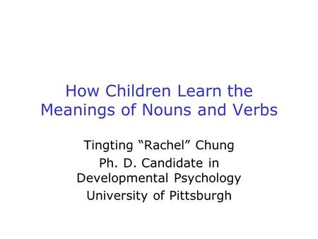 "How Children Learn the Meanings of Nouns and Verbs Tingting ""Rachel"" Chung Ph. D. Candidate in Developmental Psychology University of Pittsburgh."