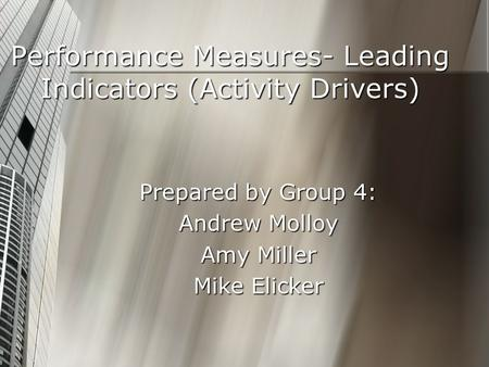 Performance Measures- Leading Indicators (Activity Drivers) Prepared by Group 4: Andrew Molloy Amy Miller Mike Elicker.