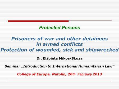 Protected Persons Prisoners of war and other detainees in armed conflicts Protection of wounded, sick and shipwrecked Dr. Elżbieta Mikos-Skuza Seminar.
