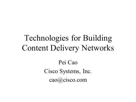 Technologies for Building <strong>Content</strong> <strong>Delivery</strong> <strong>Networks</strong> Pei Cao Cisco Systems, Inc.