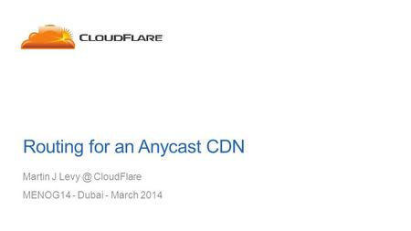 Routing for an Anycast CDN Martin J CloudFlare MENOG14 - Dubai - March 2014.