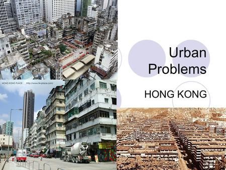 Urban Problems HONG KONG. What are the problems in urban area? Are you happy with your living environment? Do you think your home is a good place to live.