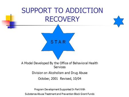 SUPPORT TO ADDICTION RECOVERY A Model Developed By the Office of Behavioral Health Services Division on Alcoholism and Drug Abuse October, 2001 Revised,