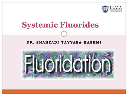 DR. SHAHZADI TAYYABA HASHMI Systemic Fluorides. Fluoride supplementation SystemicTopical Dietary fluorides Salt fluoride Fluoride in sugar Water fluoridation.