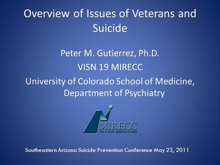 Overview of Issues of Veterans and Suicide Peter M. Gutierrez, Ph.D. VISN 19 MIRECC University of Colorado School of Medicine, Department of Psychiatry.