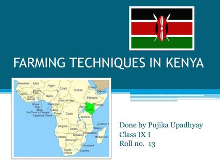 FARMING TECHNIQUES IN KENYA Done by Pujika Upadhyay Class IX I Roll no. 13.