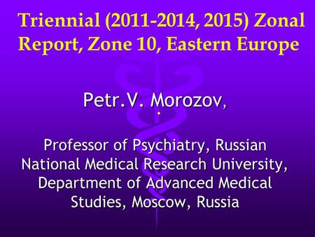 Triennial (2011-2014, 2015) Zonal Report, Zone 10, Eastern Europe. Petr.V. Morozov, Professor of Psychiatry, Russian National Medical Research University,