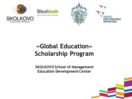 «Global Education» Scholarship Program SKOLKOVO School of Management Education Development Center.