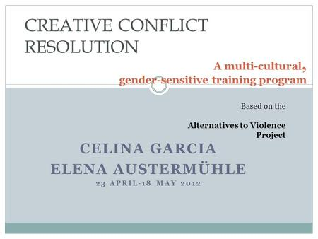CELINA GARCIA ELENA AUSTERMÜHLE 23 APRIL-18 MAY 2012 A multi-cultural, gender-sensitive training program CREATIVE CONFLICT RESOLUTION Based on the Alternatives.