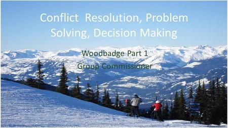 Conflict Resolution, Problem Solving, Decision Making Woodbadge Part 1 Group Commissioner.
