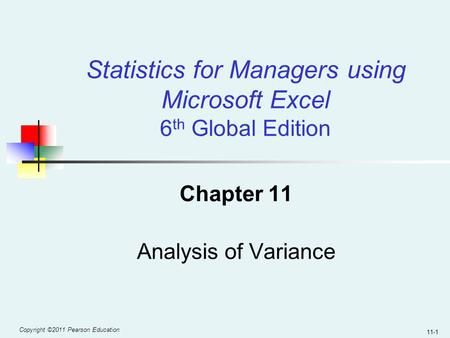 Copyright ©2011 Pearson Education 11-1 Chapter 11 Analysis of Variance Statistics for Managers using Microsoft Excel 6 th Global Edition.