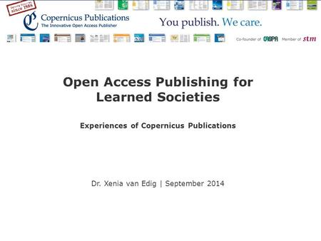Open Access Publishing for Learned Societies Experiences of Copernicus Publications Dr. Xenia van Edig | September 2014.