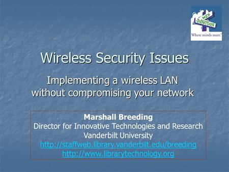 Wireless Security Issues Implementing a wireless LAN without compromising your network Marshall Breeding Director for Innovative Technologies and Research.