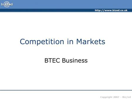 Copyright 2007 – Biz/ed Competition in Markets BTEC Business.
