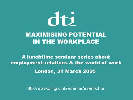 MAXIMISING POTENTIAL IN THE WORKPLACE A lunchtime seminar series about employment relations & the world of work London, 31 March 2005