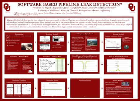 SOFTWARE-BASED PIPELINE LEAK DETECTION* Presented by: Miguel J. Bagajewicz, James Akingbola**, Elijah Odusina** and David Mannel** University of Oklahoma.