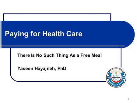 1 Paying for Health Care There Is No Such Thing As a Free Meal Yaseen Hayajneh, PhD.