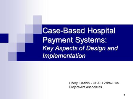 1 Case-Based Hospital Payment Systems: Key Aspects of Design and Implementation Cheryl Cashin - USAID ZdravPlus Project/Abt Associates.